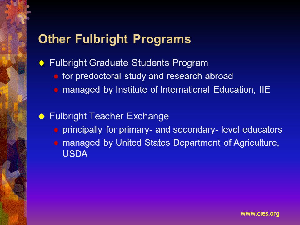www.cies.org Other Fulbright Programs  Fulbright Graduate Students Program  for predoctoral study and research abroad  managed by Institute of International Education, IIE  Fulbright Teacher Exchange  principally for primary- and secondary- level educators  managed by United States Department of Agriculture, USDA