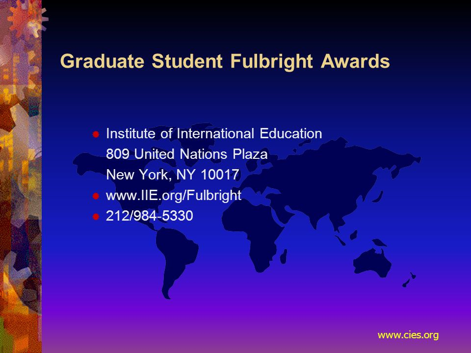 www.cies.org Graduate Student Fulbright Awards  Institute of International Education 809 United Nations Plaza New York, NY 10017  www.IIE.org/Fulbright  212/984-5330