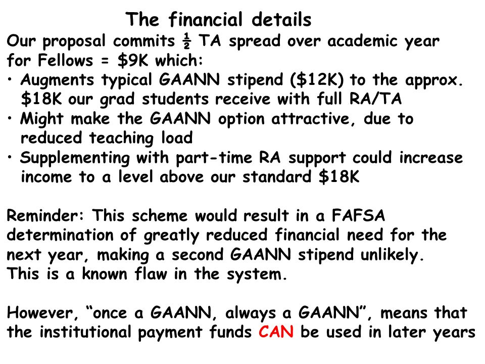The financial details Our proposal commits ½ TA spread over academic year for Fellows = $9K which: Augments typical GAANN stipend ($12K) to the approx.