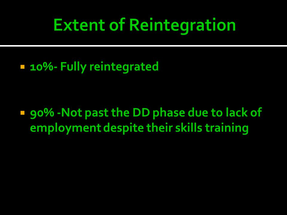  10%- Fully reintegrated  90% -Not past the DD phase due to lack of employment despite their skills training