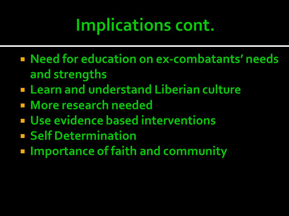  Need for education on ex-combatants' needs and strengths  Learn and understand Liberian culture  More research needed  Use evidence based interventions  Self Determination  Importance of faith and community