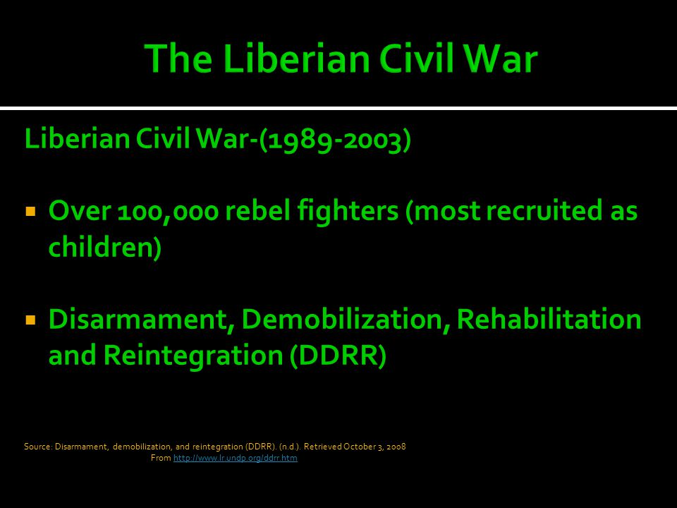 Liberian Civil War-(1989-2003)  Over 100,000 rebel fighters (most recruited as children)  Disarmament, Demobilization, Rehabilitation and Reintegration (DDRR) Source: Disarmament, demobilization, and reintegration (DDRR).