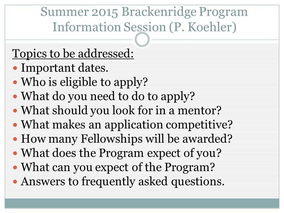 Summer 2015 Brackenridge Program Information Session (P. Koehler) Topics to be addressed: Important dates. Who is eligible to apply? What do you need