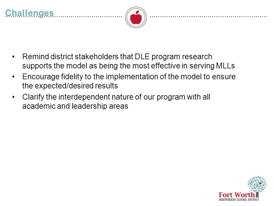 12 Challenges Remind district stakeholders that DLE program research supports the model as being the most effective in serving MLLs Encourage fidelity