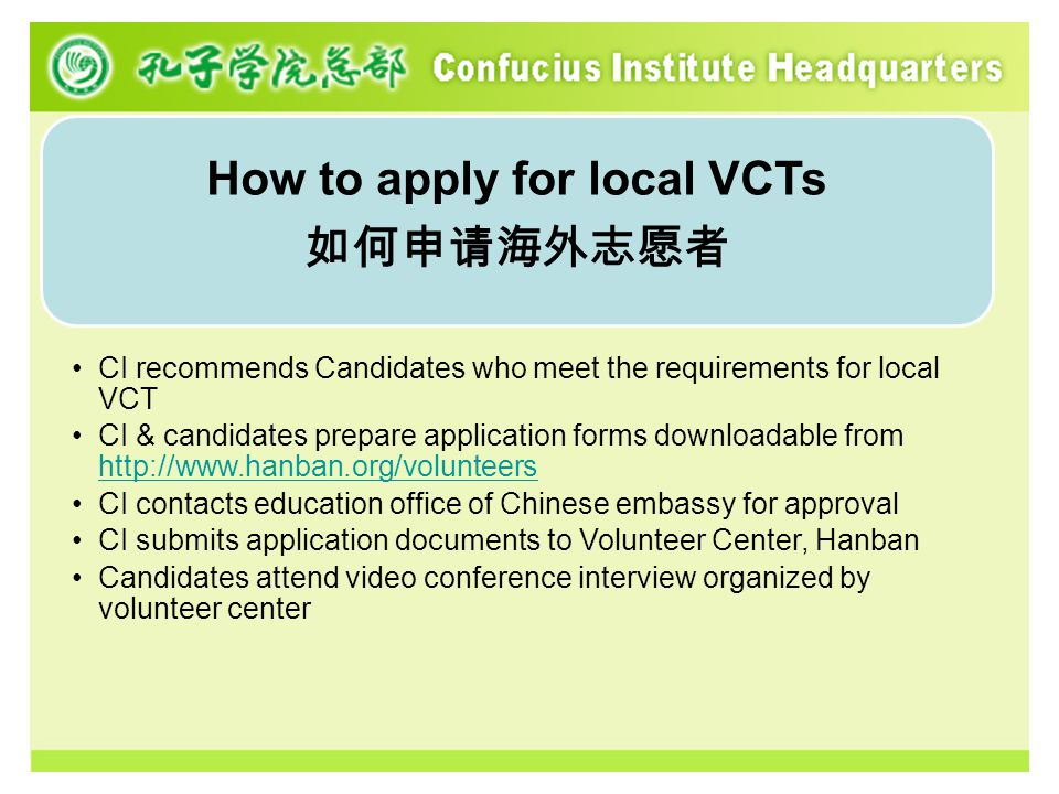 How to apply for local VCTs 如何申请海外志愿者 CI recommends Candidates who meet the requirements for local VCT CI & candidates prepare application forms downloadable from http://www.hanban.org/volunteers http://www.hanban.org/volunteers CI contacts education office of Chinese embassy for approval CI submits application documents to Volunteer Center, Hanban Candidates attend video conference interview organized by volunteer center