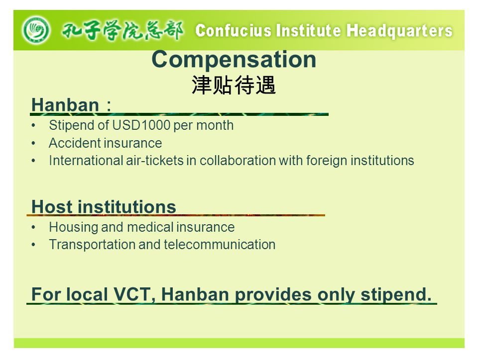 Compensation 津贴待遇 Hanban : Stipend of USD1000 per month Accident insurance International air-tickets in collaboration with foreign institutions Host institutions Housing and medical insurance Transportation and telecommunication For local VCT, Hanban provides only stipend.