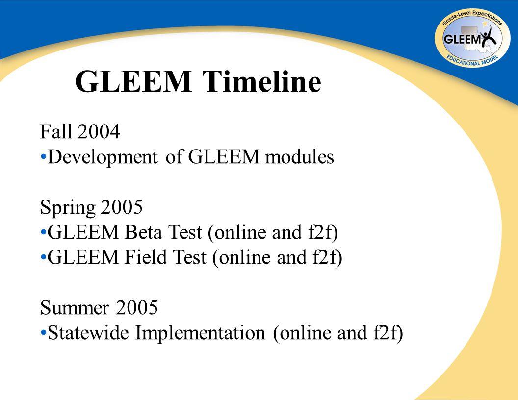 GLEEM Timeline Fall 2004 Development of GLEEM modules Spring 2005 GLEEM Beta Test (online and f2f) GLEEM Field Test (online and f2f) Summer 2005 Statewide Implementation (online and f2f)