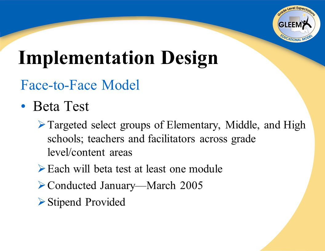 Implementation Design Face-to-Face Model Beta Test  Targeted select groups of Elementary, Middle, and High schools; teachers and facilitators across grade level/content areas  Each will beta test at least one module  Conducted January—March 2005  Stipend Provided