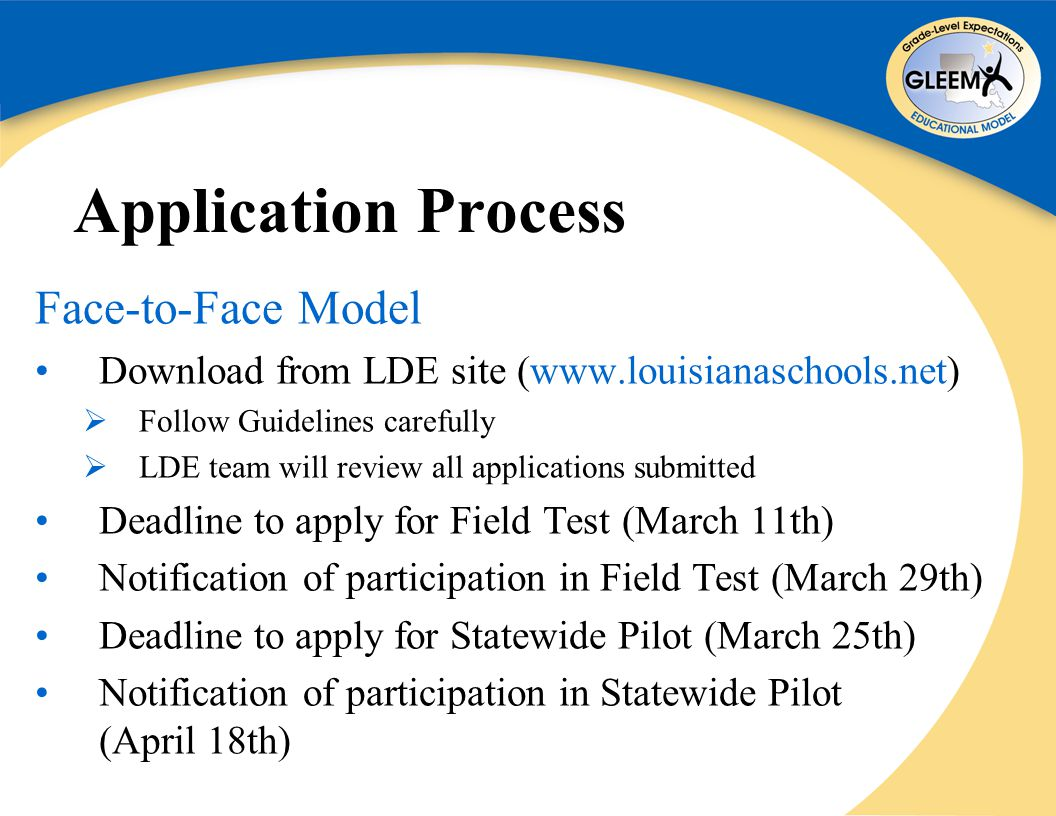 Application Process Face-to-Face Model Download from LDE site (www.louisianaschools.net)  Follow Guidelines carefully  LDE team will review all applications submitted Deadline to apply for Field Test (March 11th) Notification of participation in Field Test (March 29th) Deadline to apply for Statewide Pilot (March 25th) Notification of participation in Statewide Pilot (April 18th)