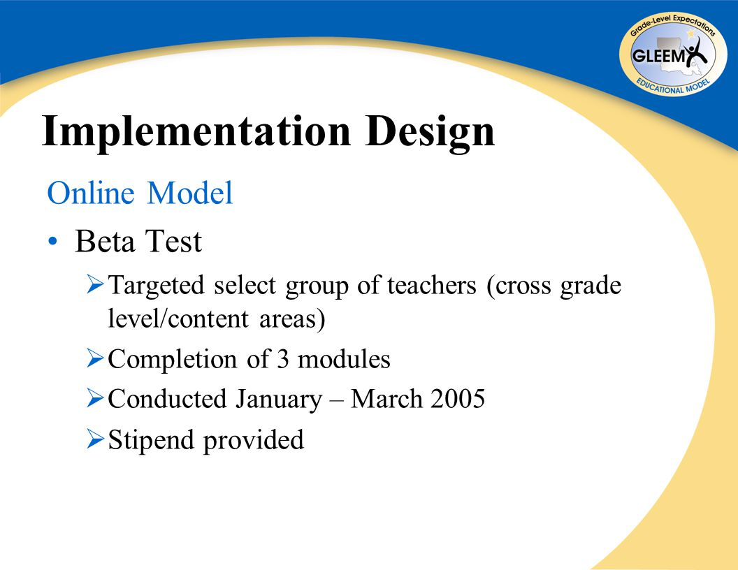 Implementation Design Online Model Beta Test  Targeted select group of teachers (cross grade level/content areas)  Completion of 3 modules  Conducted January – March 2005  Stipend provided