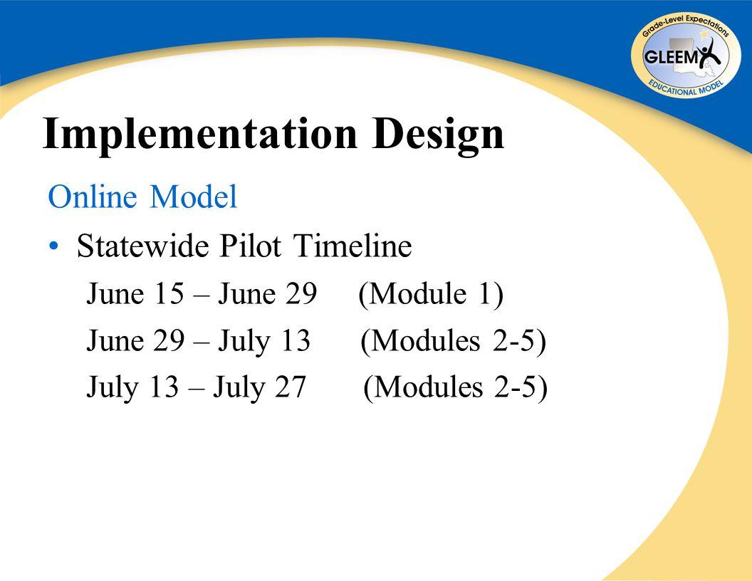 Implementation Design Online Model Statewide Pilot Timeline June 15 – June 29 (Module 1) June 29 – July 13 (Modules 2-5) July 13 – July 27 (Modules 2-5)