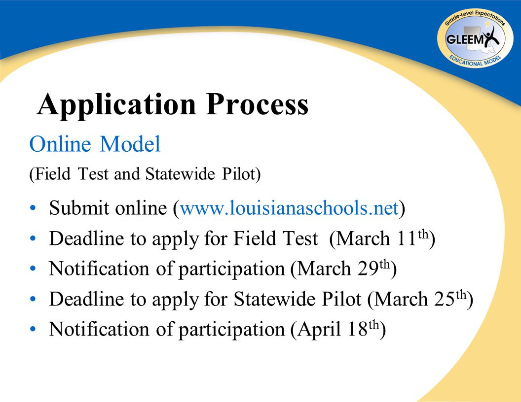 Application Process Online Model (Field Test and Statewide Pilot) Submit online (www.louisianaschools.net) Deadline to apply for Field Test (March 11 th ) Notification of participation (March 29 th ) Deadline to apply for Statewide Pilot (March 25 th ) Notification of participation (April 18 th )