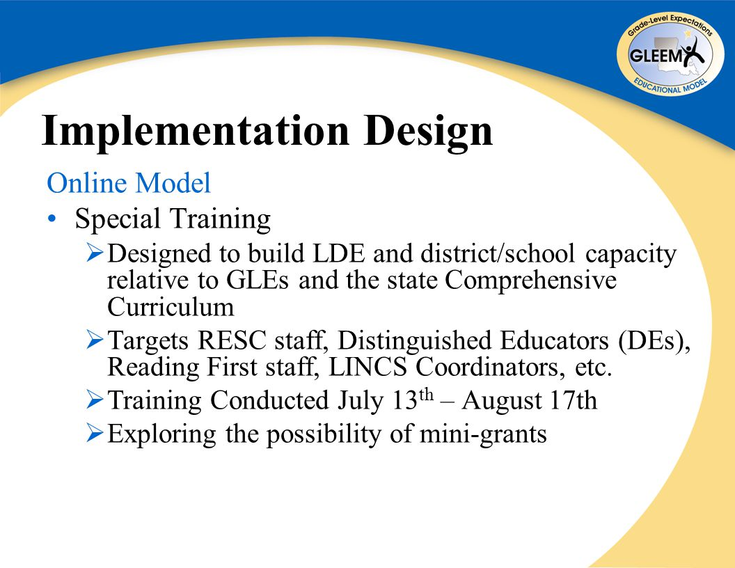 Implementation Design Online Model Special Training  Designed to build LDE and district/school capacity relative to GLEs and the state Comprehensive Curriculum  Targets RESC staff, Distinguished Educators (DEs), Reading First staff, LINCS Coordinators, etc.