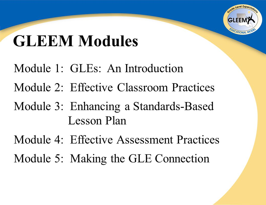 GLEEM Modules Module 1: GLEs: An Introduction Module 2: Effective Classroom Practices Module 3: Enhancing a Standards-Based Lesson Plan Module 4: Effective Assessment Practices Module 5: Making the GLE Connection