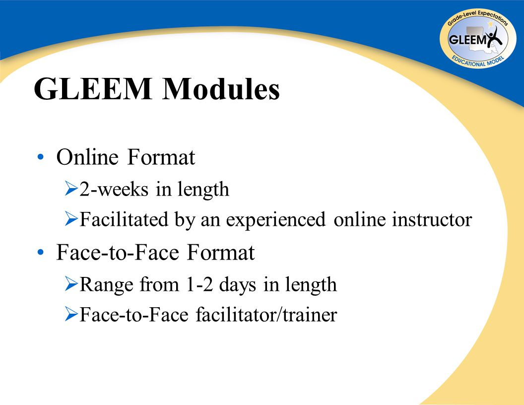 GLEEM Modules Online Format  2-weeks in length  Facilitated by an experienced online instructor Face-to-Face Format  Range from 1-2 days in length  Face-to-Face facilitator/trainer