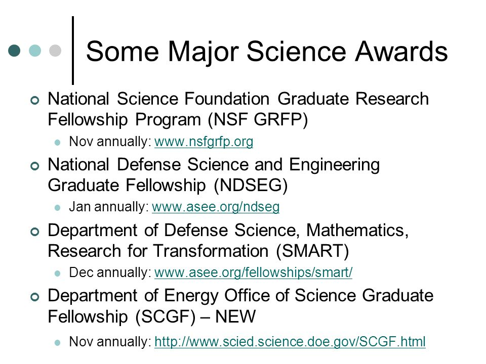 NSF Graduate Research Fellowships o www.nsfgrfp.org www.nsfgrfp.org o Deadline: November annually o $30,000 in stipend o $10,500 in university allowance (tuition) o US citizens and permanent residents o For graduate study leading to research-based master s or doctoral degrees in the fields of science, mathematics, social sciences and engineering o Contribute significantly to research, teaching, and industrial applications in science, mathematics, and engineering o Strongly encourages women, minorities, and persons with disabilities to compete fully in this program