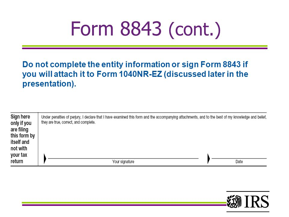 Do not complete the entity information or sign Form 8843 if you will attach it to Form 1040NR-EZ (discussed later in the presentation).