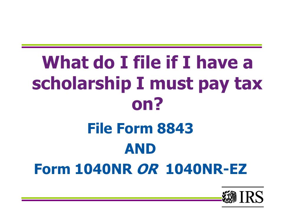 What do I file if I have a scholarship I must pay tax on.