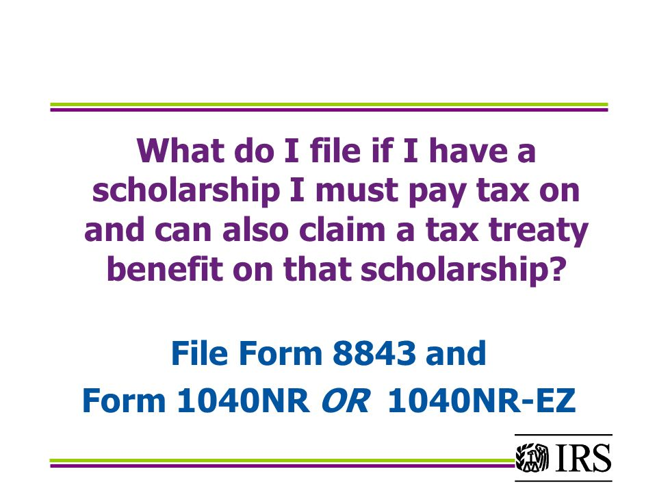 What do I file if I have a scholarship I must pay tax on and can also claim a tax treaty benefit on that scholarship.