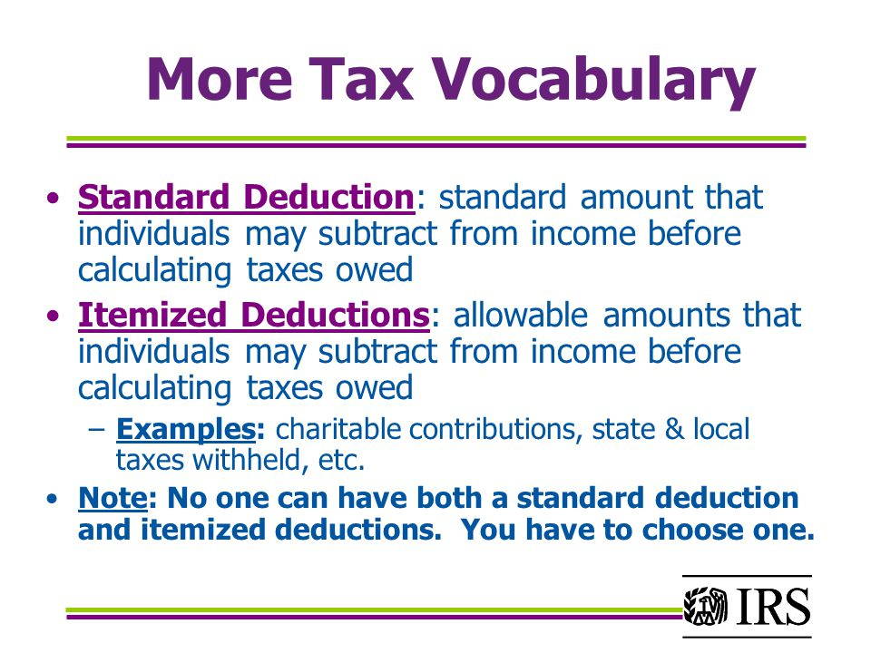 More Tax Vocabulary Standard Deduction: standard amount that individuals may subtract from income before calculating taxes owed Itemized Deductions: allowable amounts that individuals may subtract from income before calculating taxes owed –Examples: charitable contributions, state & local taxes withheld, etc.