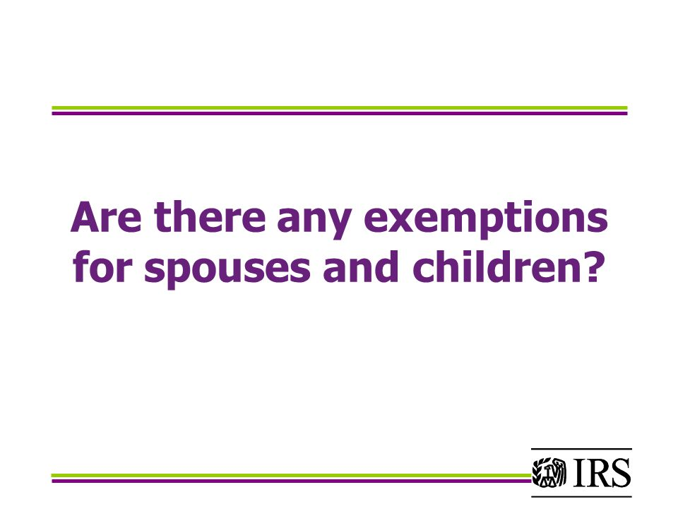 Are there any exemptions for spouses and children?