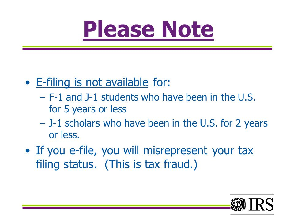 Please Note E-filing is not available for: –F-1 and J-1 students who have been in the U.S.