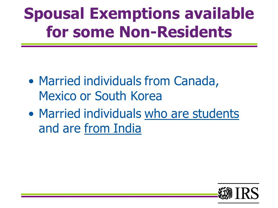 Spousal Exemptions available for some Non-Residents Married individuals from Canada, Mexico or South Korea Married individuals who are students and are from India