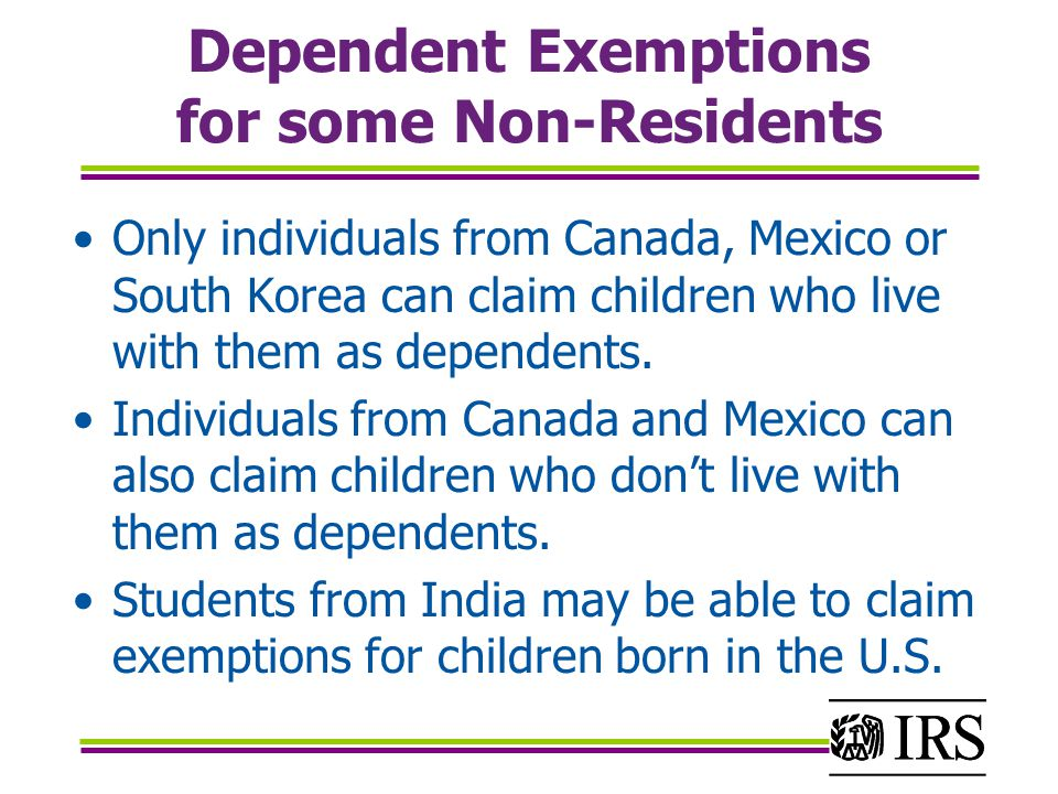 Dependent Exemptions for some Non-Residents Only individuals from Canada, Mexico or South Korea can claim children who live with them as dependents.