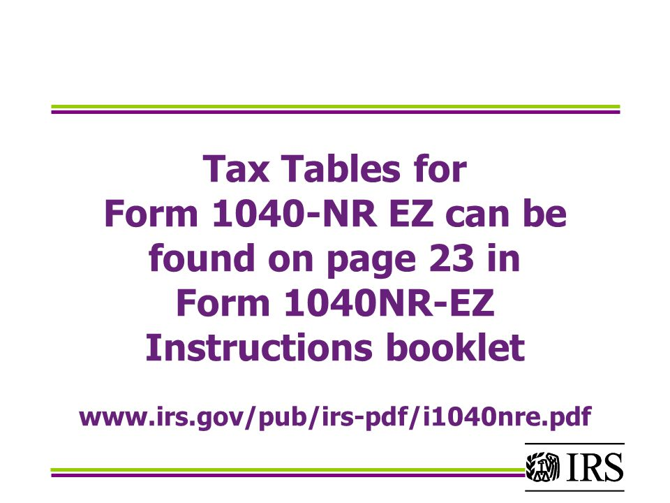 Tax Tables for Form 1040-NR EZ can be found on page 23 in Form 1040NR-EZ Instructions booklet www.irs.gov/pub/irs-pdf/i1040nre.pdf