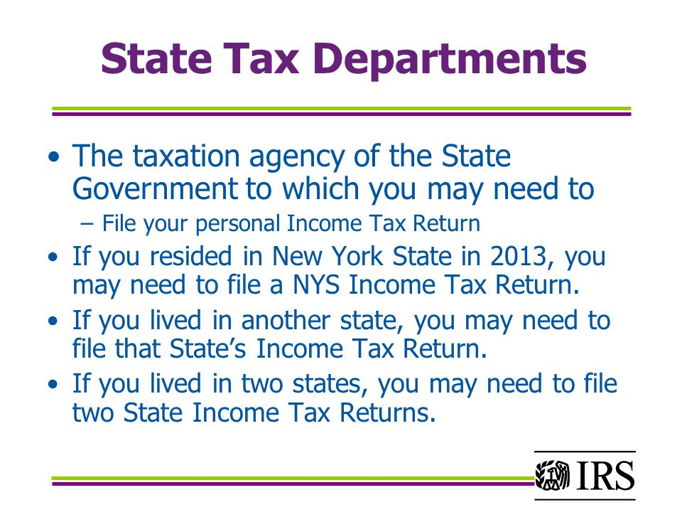 State Tax Departments The taxation agency of the State Government to which you may need to –File your personal Income Tax Return If you resided in New York State in 2013, you may need to file a NYS Income Tax Return.