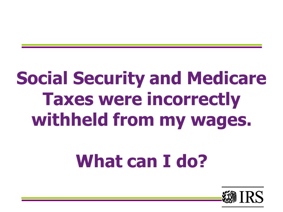 Social Security and Medicare Taxes were incorrectly withheld from my wages. What can I do?