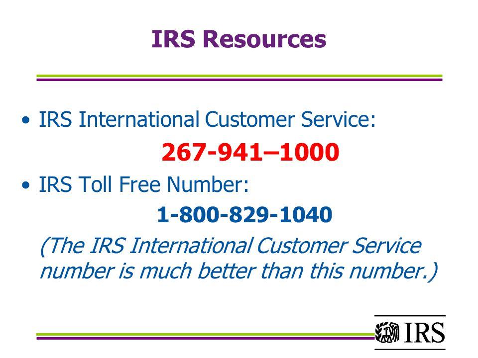 IRS Resources IRS International Customer Service: 267-941–1000 IRS Toll Free Number: 1-800-829-1040 (The IRS International Customer Service number is much better than this number.)