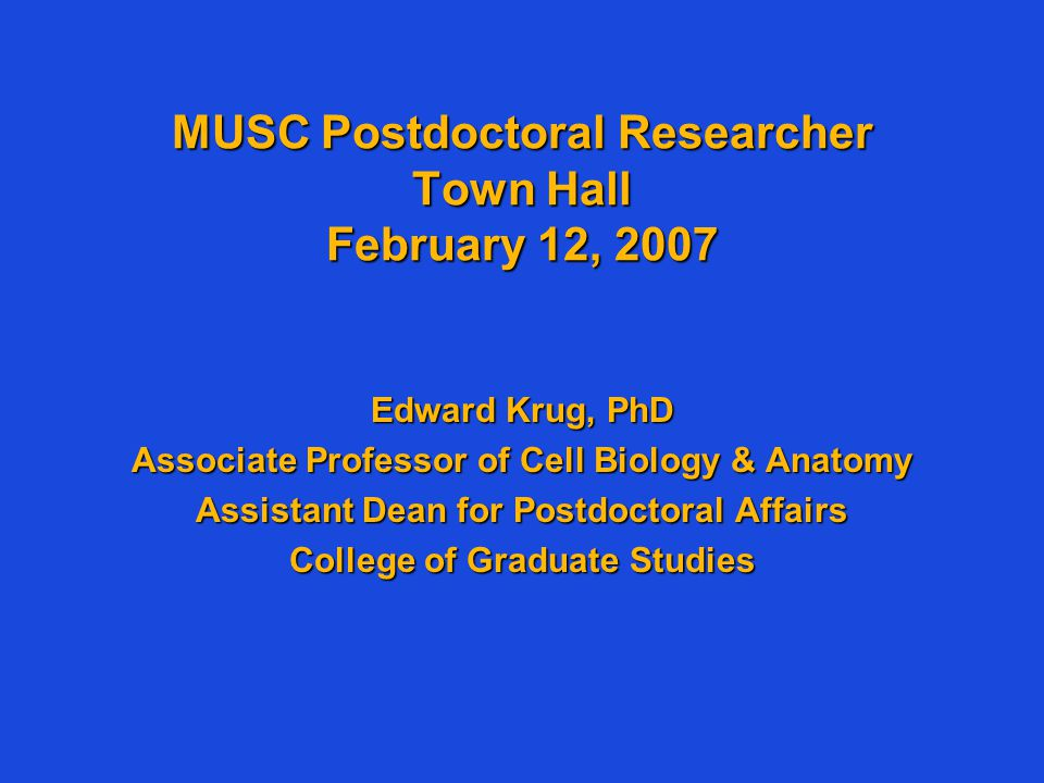 MUSC Postdoctoral Researcher Town Hall February 12, 2007 Edward Krug, PhD Associate Professor of Cell Biology & Anatomy Assistant Dean for Postdoctora