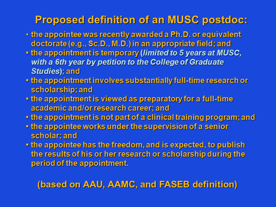 Proposed definition of an MUSC postdoc: the appointee was recently awarded a Ph.D. or equivalent doctorate (e.g., Sc.D., M.D.) in an appropriate field