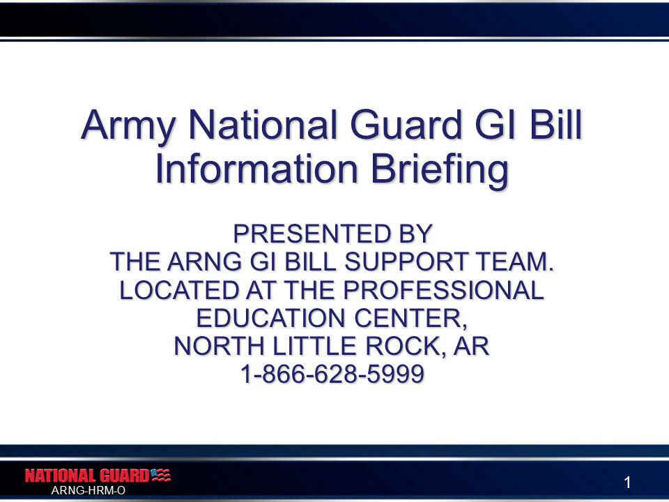 ARNG-HRM-O 1 Army National Guard GI Bill Information Briefing PRESENTED BY THE ARNG GI BILL SUPPORT TEAM.