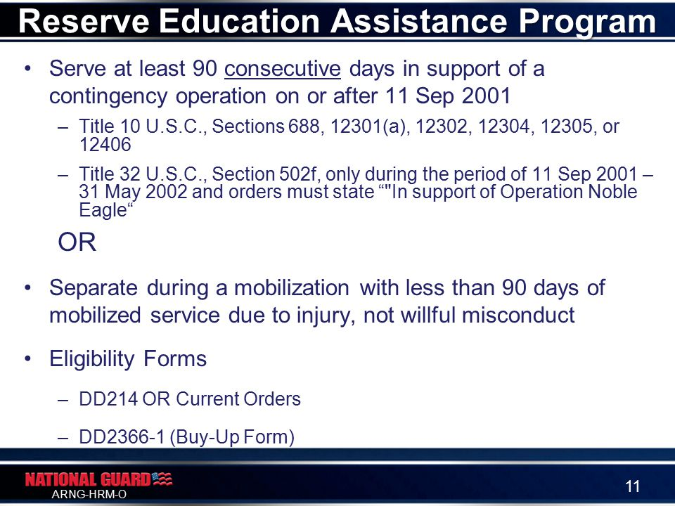 ARNG-HRM-O Serve at least 90 consecutive days in support of a contingency operation on or after 11 Sep 2001 –Title 10 U.S.C., Sections 688, 12301(a), 12302, 12304, 12305, or 12406 –Title 32 U.S.C., Section 502f, only during the period of 11 Sep 2001 – 31 May 2002 and orders must state In support of Operation Noble Eagle OR Separate during a mobilization with less than 90 days of mobilized service due to injury, not willful misconduct Eligibility Forms –DD214 OR Current Orders –DD2366-1 (Buy-Up Form) Reserve Education Assistance Program 11