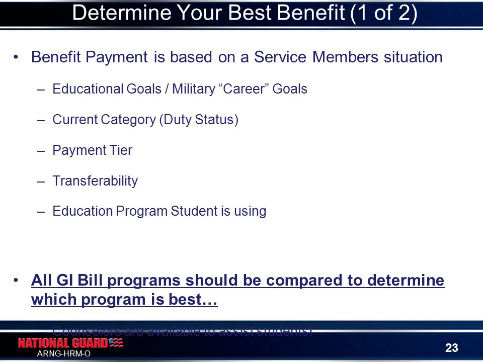 ARNG-HRM-O Benefit Payment is based on a Service Members situation –Educational Goals / Military Career Goals –Current Category (Duty Status) –Payment Tier –Transferability –Education Program Student is using All GI Bill programs should be compared to determine which program is best… –Counselors are available to assist students.