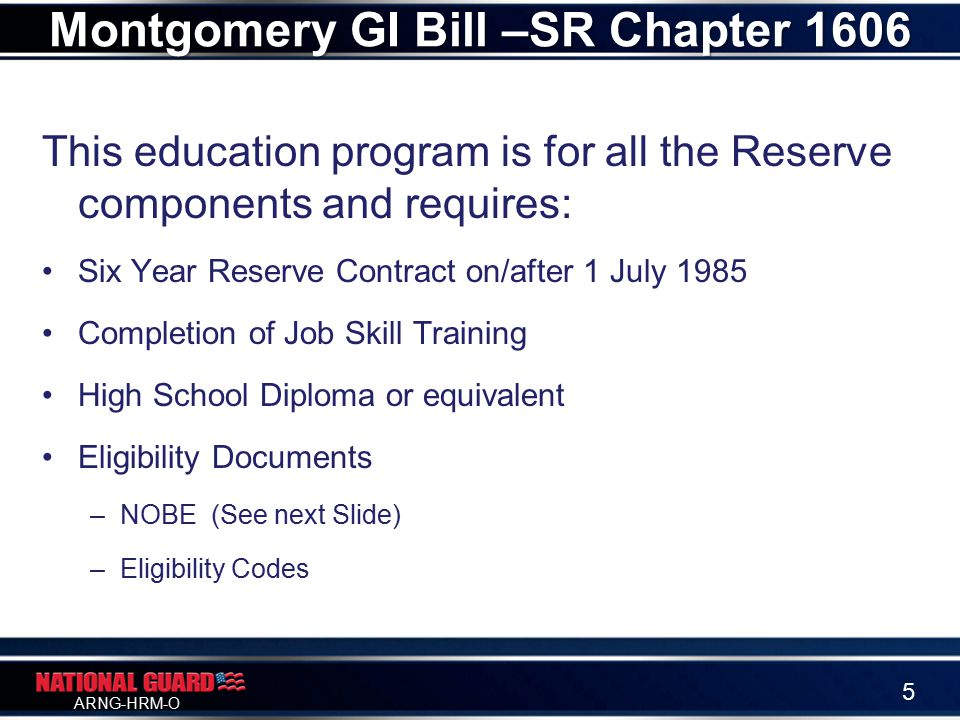 ARNG-HRM-O This education program is for all the Reserve components and requires: Six Year Reserve Contract on/after 1 July 1985 Completion of Job Skill Training High School Diploma or equivalent Eligibility Documents –NOBE (See next Slide) –Eligibility Codes Montgomery GI Bill –SR Chapter 1606 5