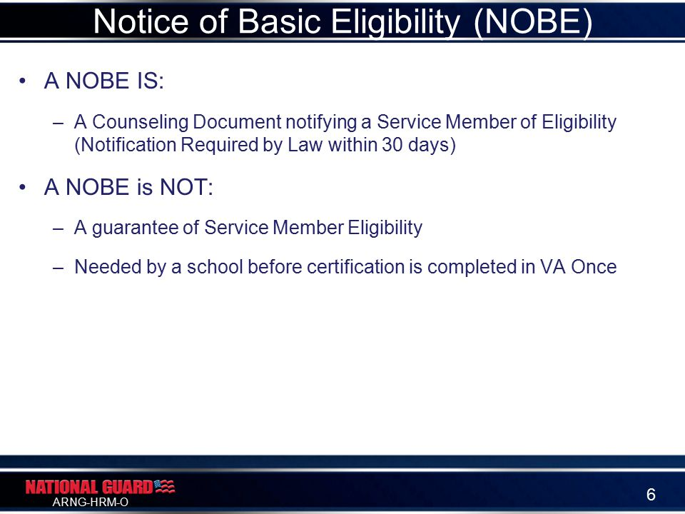 ARNG-HRM-O A NOBE IS: –A Counseling Document notifying a Service Member of Eligibility (Notification Required by Law within 30 days) A NOBE is NOT: –A guarantee of Service Member Eligibility –Needed by a school before certification is completed in VA Once Notice of Basic Eligibility (NOBE) 6