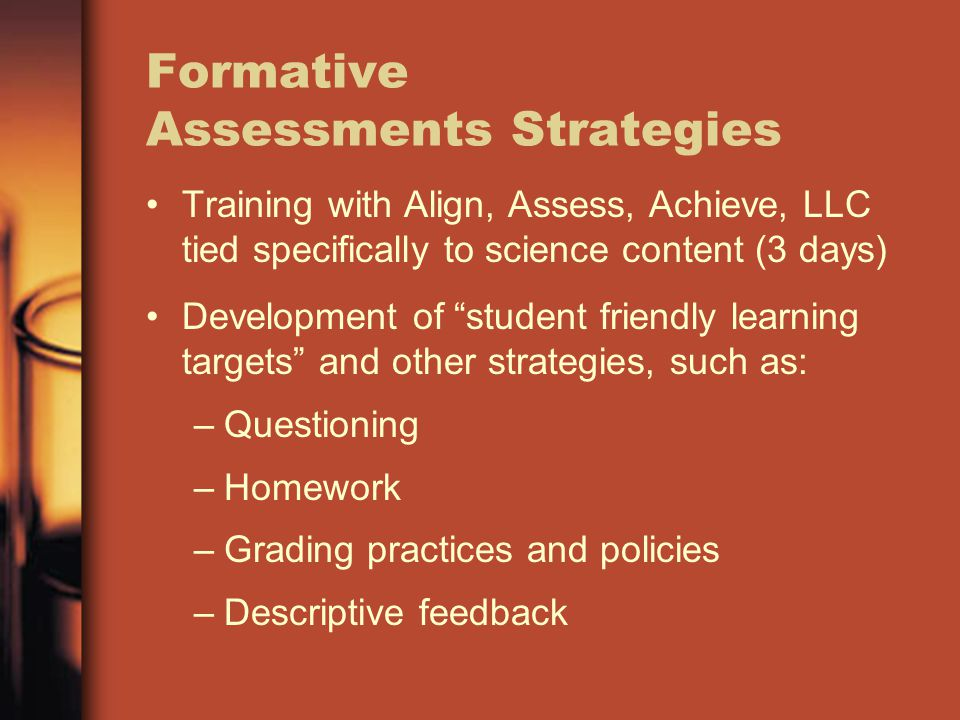Formative Assessments Strategies Training with Align, Assess, Achieve, LLC tied specifically to science content (3 days) Development of student friendly learning targets and other strategies, such as: –Questioning –Homework –Grading practices and policies –Descriptive feedback