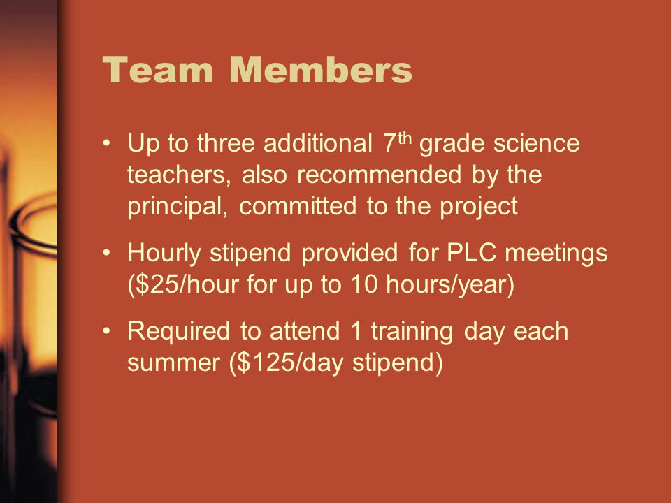 Team Members Up to three additional 7 th grade science teachers, also recommended by the principal, committed to the project Hourly stipend provided for PLC meetings ($25/hour for up to 10 hours/year) Required to attend 1 training day each summer ($125/day stipend)