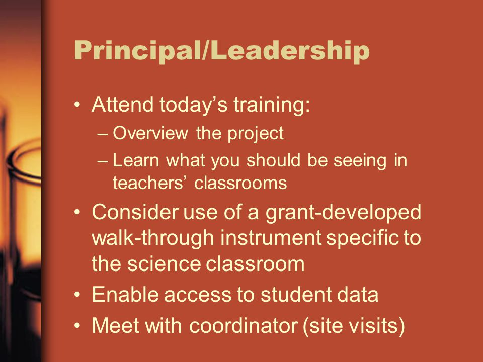 Principal/Leadership Attend today's training: –Overview the project –Learn what you should be seeing in teachers' classrooms Consider use of a grant-developed walk-through instrument specific to the science classroom Enable access to student data Meet with coordinator (site visits)