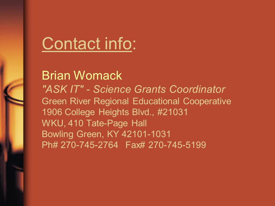 Contact info: Brian Womack ASK IT - Science Grants Coordinator Green River Regional Educational Cooperative 1906 College Heights Blvd., #21031 WKU, 410 Tate-Page Hall Bowling Green, KY 42101-1031 Ph# 270-745-2764 Fax# 270-745-5199
