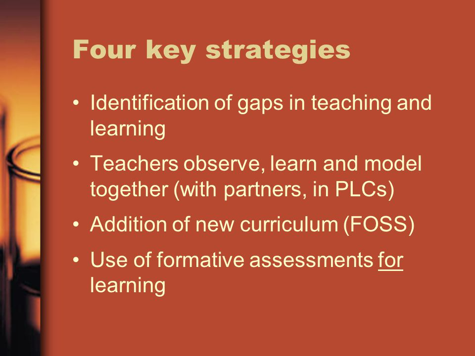 Four key strategies Identification of gaps in teaching and learning Teachers observe, learn and model together (with partners, in PLCs) Addition of new curriculum (FOSS) Use of formative assessments for learning