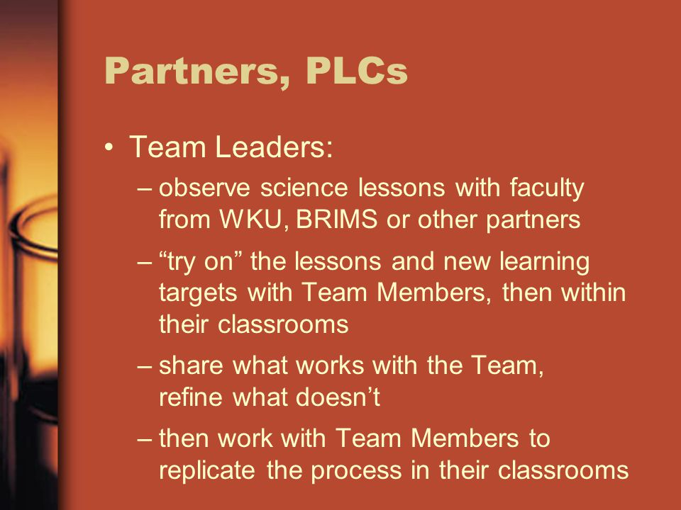 Partners, PLCs Team Leaders: –observe science lessons with faculty from WKU, BRIMS or other partners – try on the lessons and new learning targets with Team Members, then within their classrooms –share what works with the Team, refine what doesn't –then work with Team Members to replicate the process in their classrooms