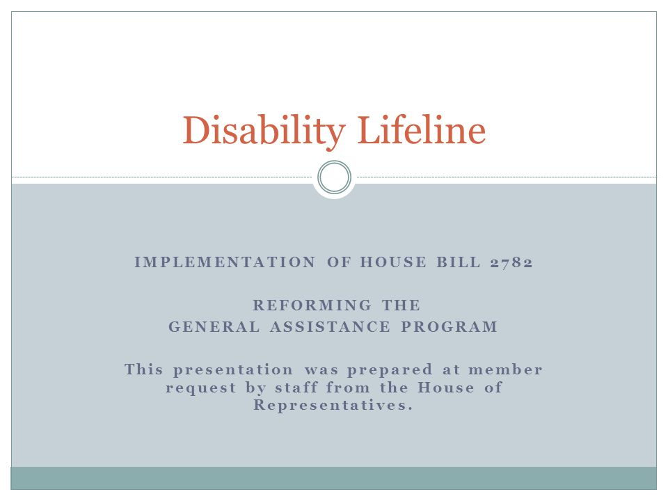 IMPLEMENTATION OF HOUSE BILL 2782 REFORMING THE GENERAL ASSISTANCE PROGRAM This presentation was prepared at member request by staff from the House of