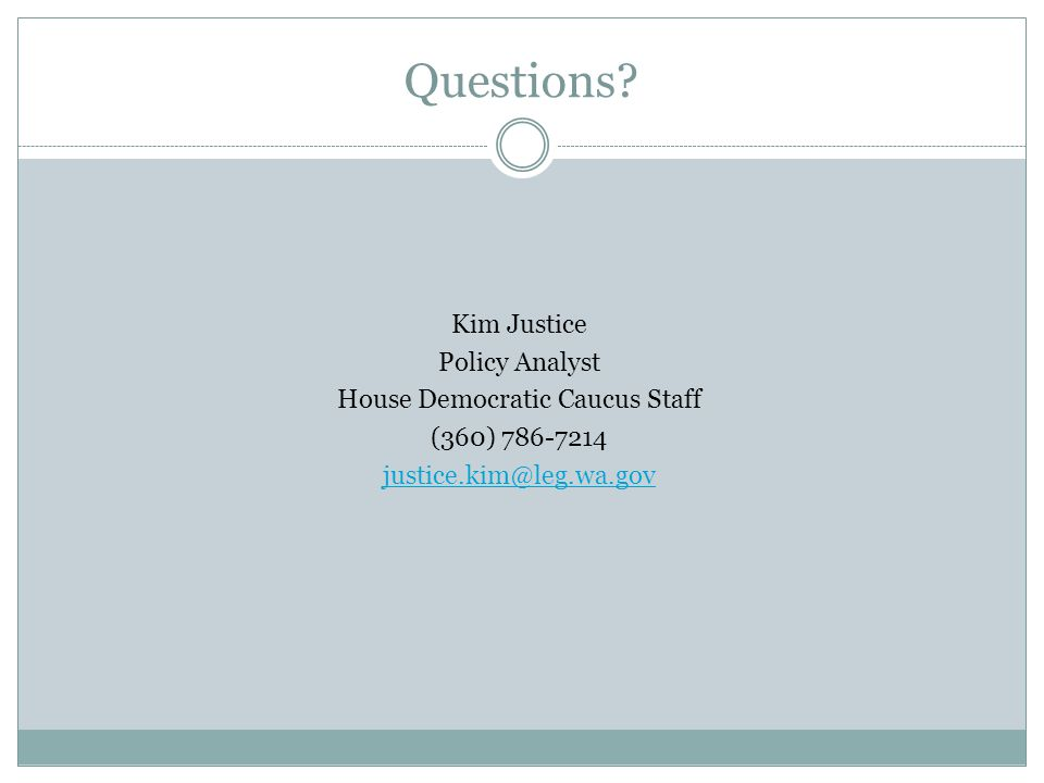 Kim Justice Policy Analyst House Democratic Caucus Staff (360) 786-7214 justice.kim@leg.wa.gov Questions?