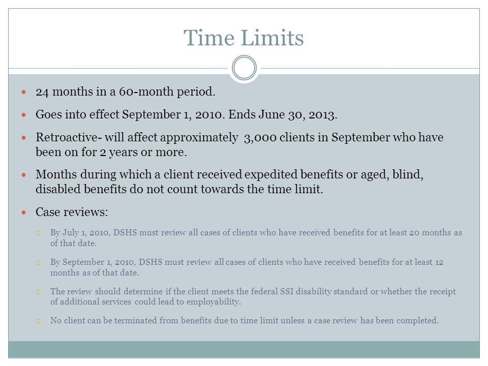 Time Limits 24 months in a 60-month period. Goes into effect September 1, 2010. Ends June 30, 2013. Retroactive- will affect approximately 3,000 clien