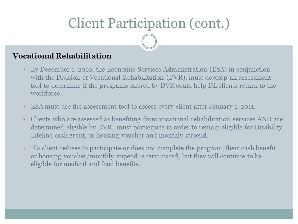 Client Participation (cont.) Vocational Rehabilitation By December 1, 2010, the Economic Services Administration (ESA) in conjunction with the Division of Vocational Rehabilitation (DVR), must develop an assessment tool to determine if the programs offered by DVR could help DL clients return to the workforce.