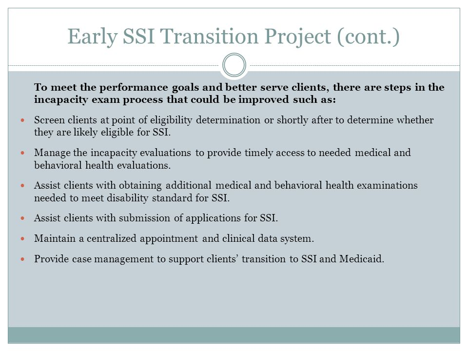 Early SSI Transition Project (cont.) To meet the performance goals and better serve clients, there are steps in the incapacity exam process that could be improved such as: Screen clients at point of eligibility determination or shortly after to determine whether they are likely eligible for SSI.